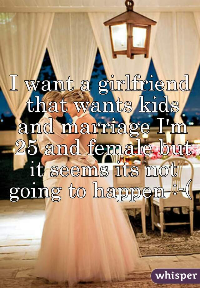 I want a girlfriend that wants kids and marriage I'm 25 and female but it seems its not going to happen :-(