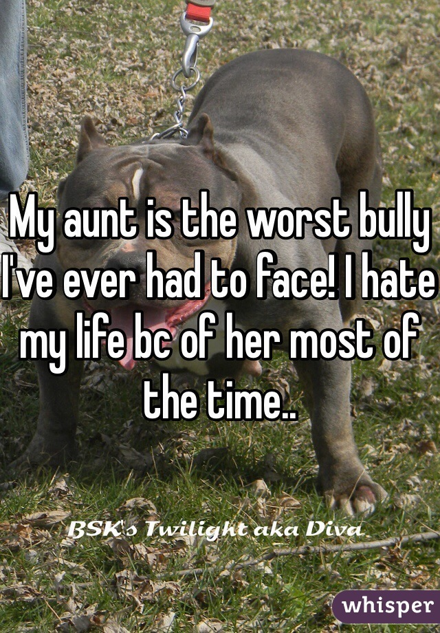 My aunt is the worst bully I've ever had to face! I hate my life bc of her most of the time..