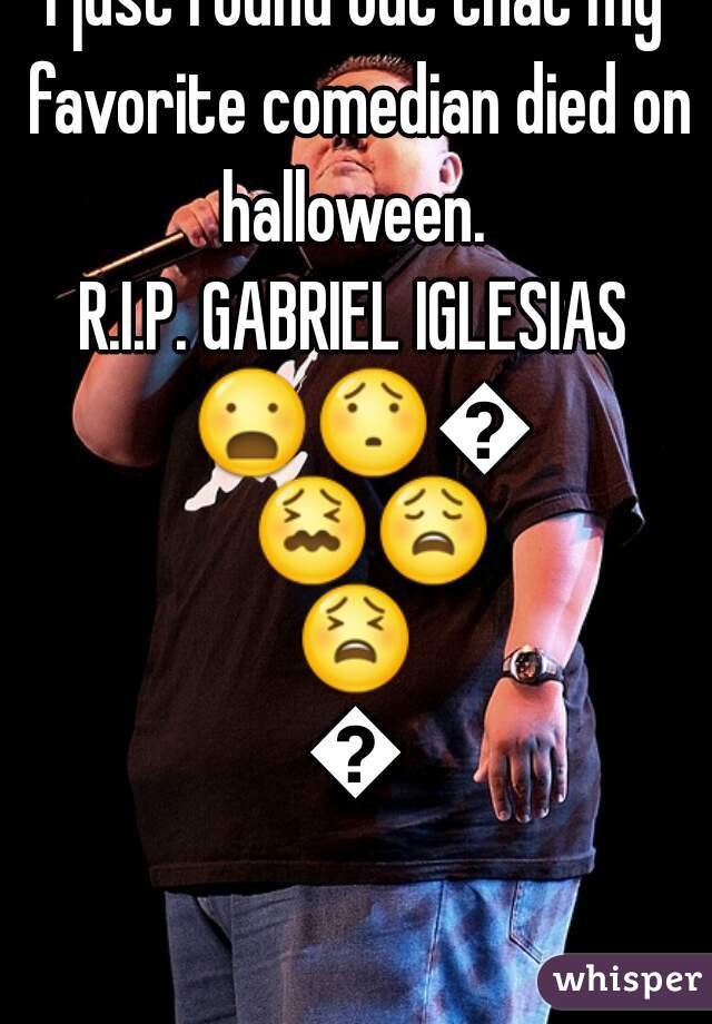 i just found out that my favorite comedian died on halloween.  R.I.P. GABRIEL IGLESIAS 😦😯😰😖😩😫😭
