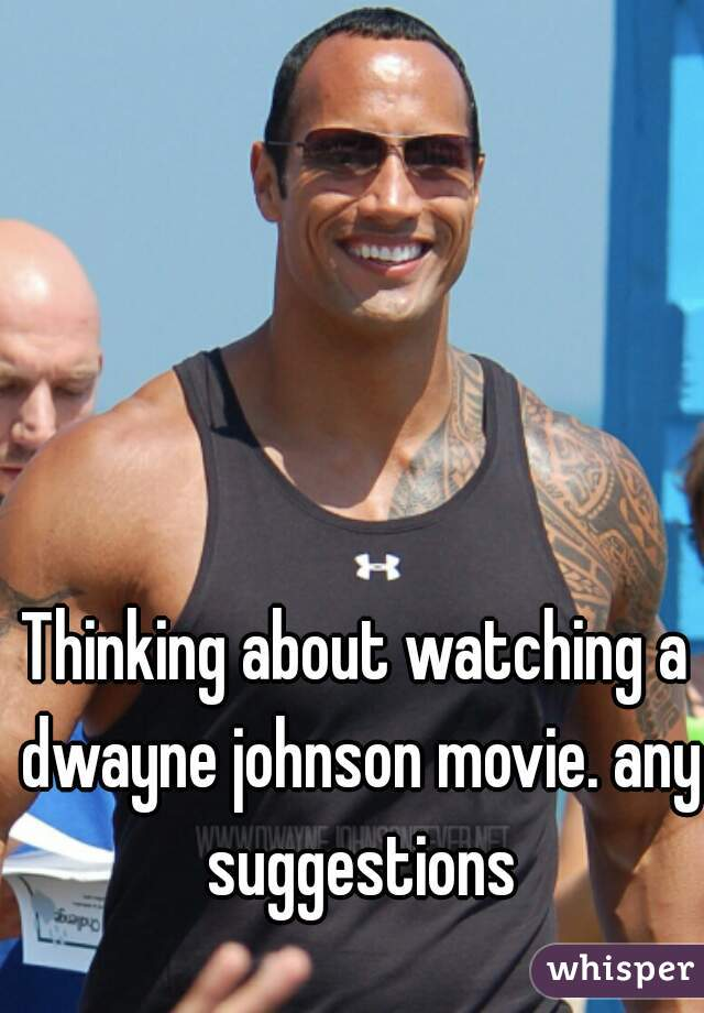 Thinking about watching a dwayne johnson movie. any suggestions