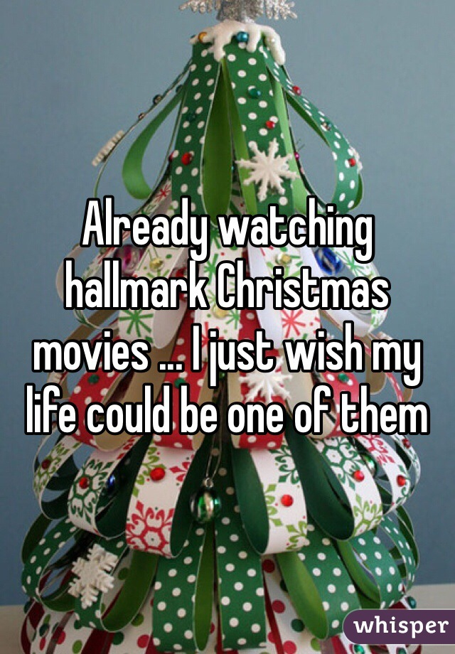 Already watching hallmark Christmas movies ... I just wish my life could be one of them