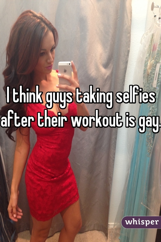 I think guys taking selfies after their workout is gay.