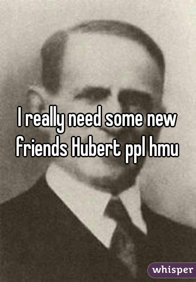 I really need some new friends Hubert ppl hmu
