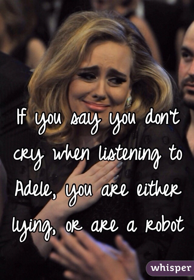If you say you don't cry when listening to Adele, you are either lying, or are a robot