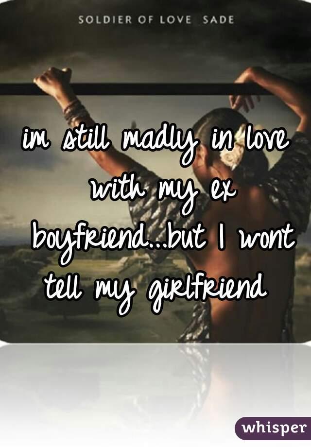 im still madly in love with my ex boyfriend...but I wont tell my girlfriend