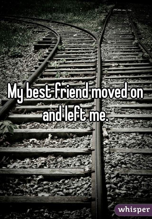 My best friend moved on and left me.