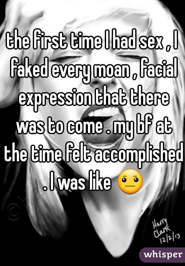 the first time I had sex , I faked every moan , facial expression that there was to come . my bf at the time felt accomplished . I was like 😐