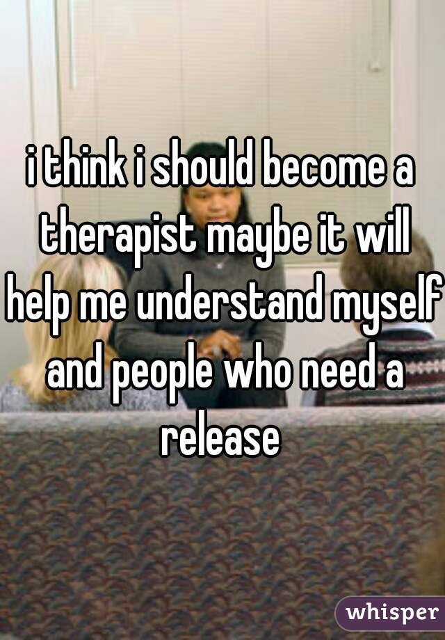 i think i should become a therapist maybe it will help me understand myself and people who need a release