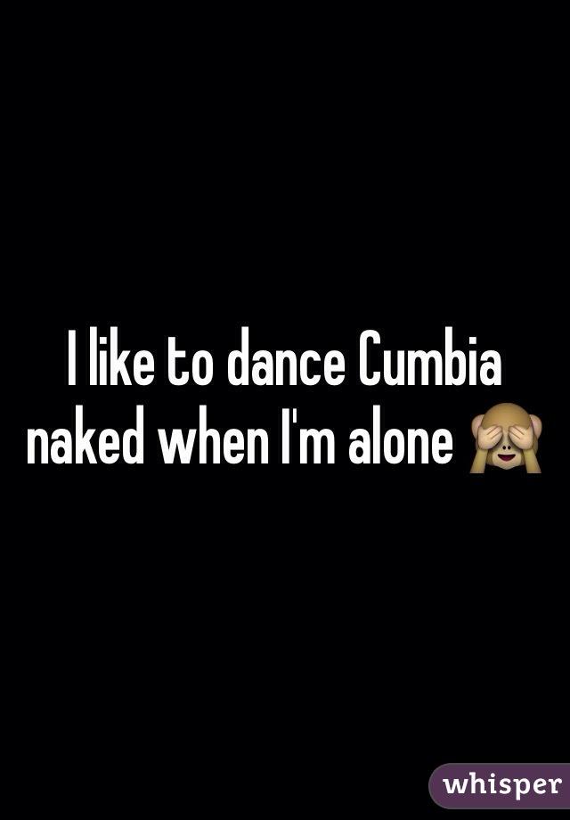 I like to dance Cumbia naked when I'm alone 🙈