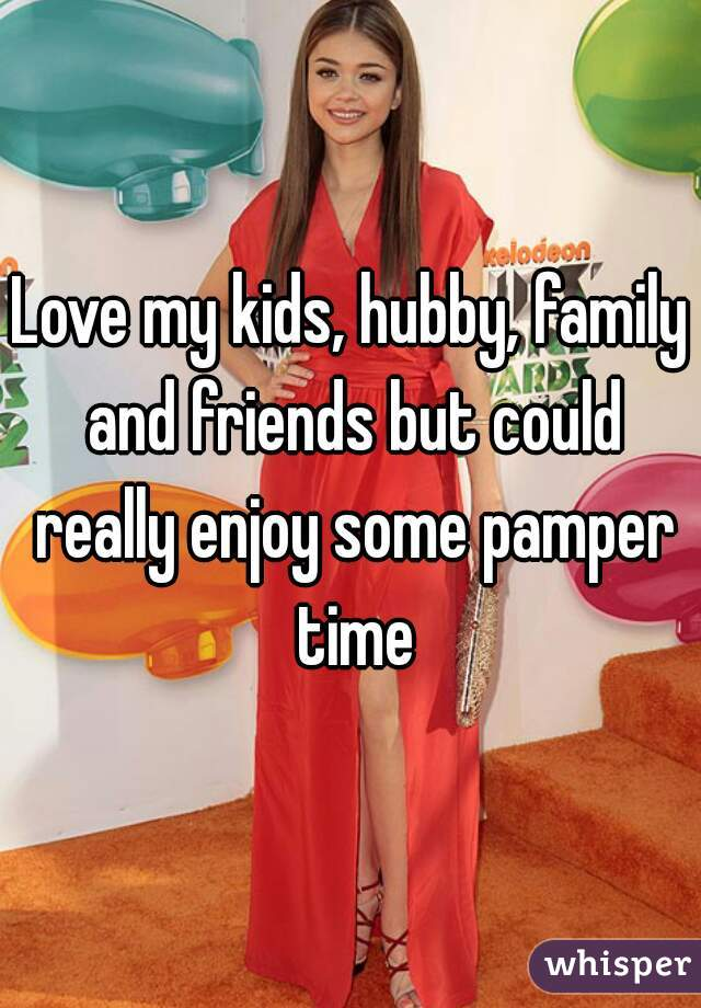 Love my kids, hubby, family and friends but could really enjoy some pamper time