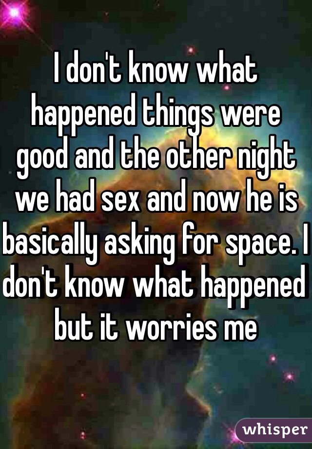 I don't know what happened things were good and the other night we had sex and now he is basically asking for space. I don't know what happened but it worries me