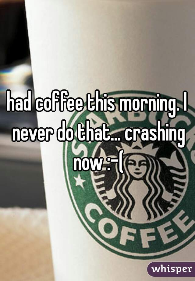 had coffee this morning. I never do that... crashing now :-(