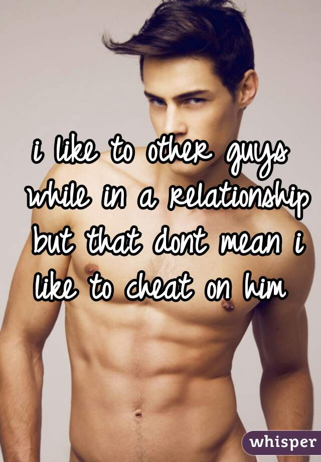 i like to other guys while in a relationship but that dont mean i like to cheat on him