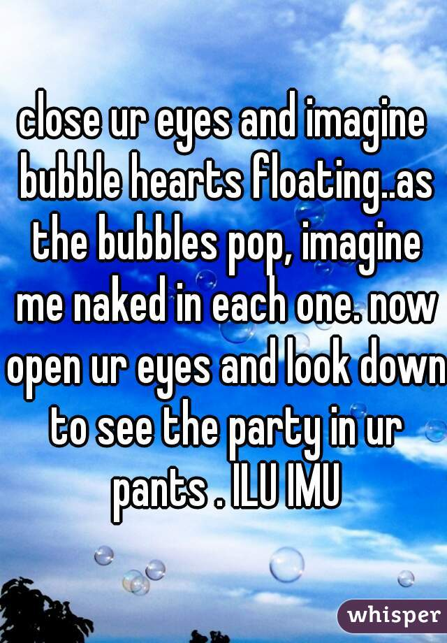close ur eyes and imagine bubble hearts floating..as the bubbles pop, imagine me naked in each one. now open ur eyes and look down to see the party in ur pants . ILU IMU