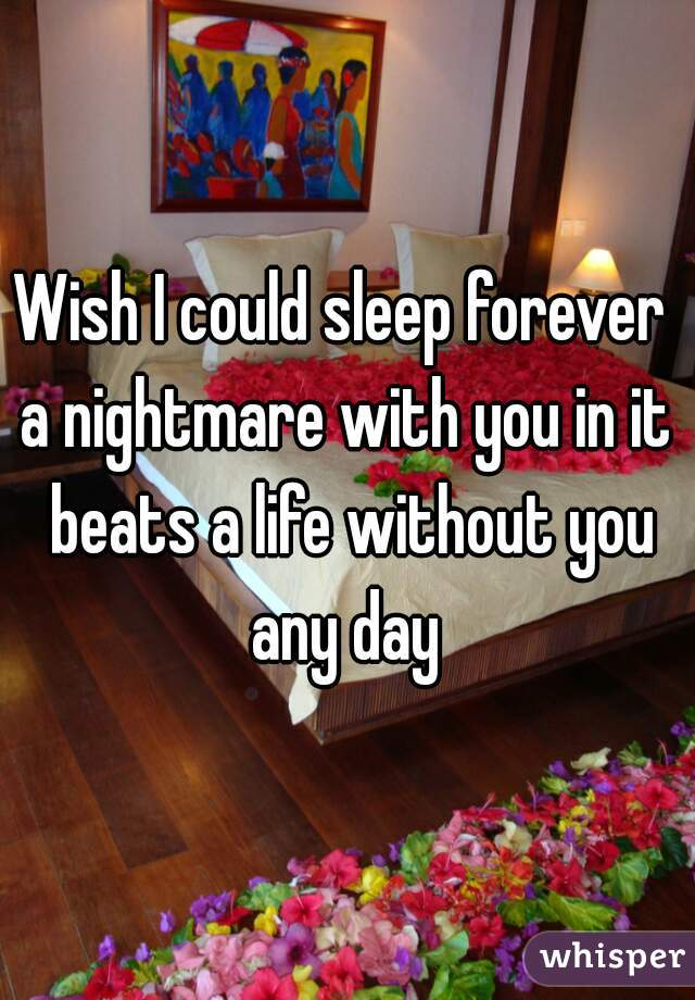 Wish I could sleep forever  a nightmare with you in it beats a life without you any day