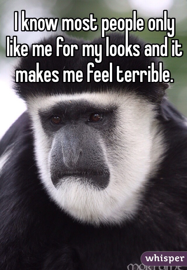I know most people only like me for my looks and it makes me feel terrible.