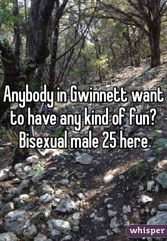 Anybody in Gwinnett want to have any kind of fun? Bisexual male 25 here