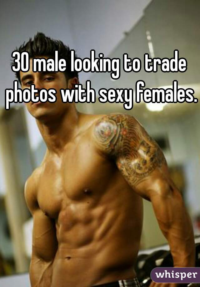 30 male looking to trade photos with sexy females.