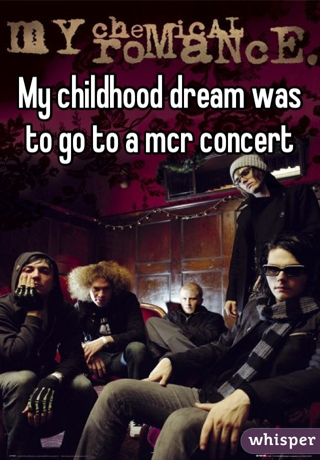 My childhood dream was to go to a mcr concert