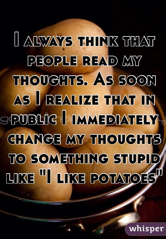 """I always think that people read my thoughts. As soon as I realize that in public I immediately change my thoughts to something stupid like """"I like potatoes"""""""