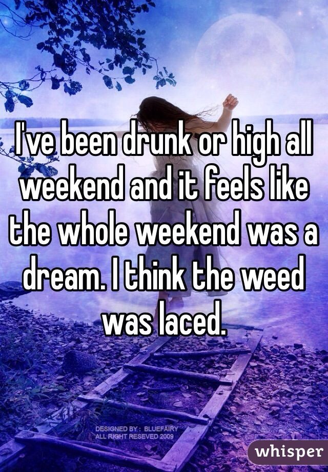 I've been drunk or high all weekend and it feels like the whole weekend was a dream. I think the weed was laced.