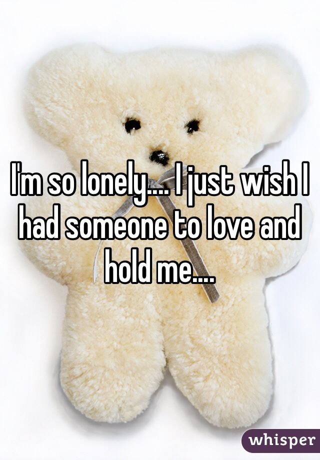 I'm so lonely.... I just wish I had someone to love and hold me....
