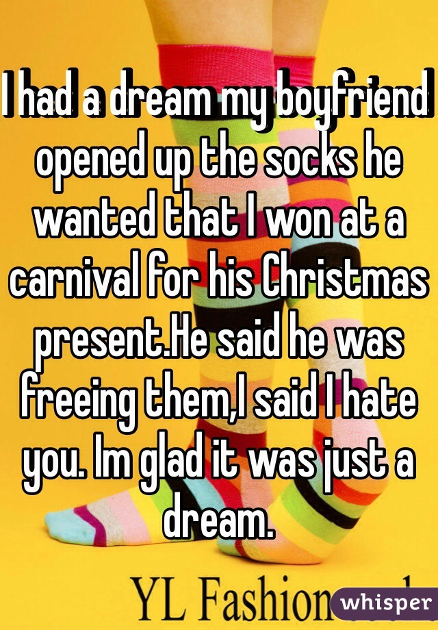 I had a dream my boyfriend opened up the socks he wanted that I won at a carnival for his Christmas present.He said he was freeing them,I said I hate you. Im glad it was just a dream.
