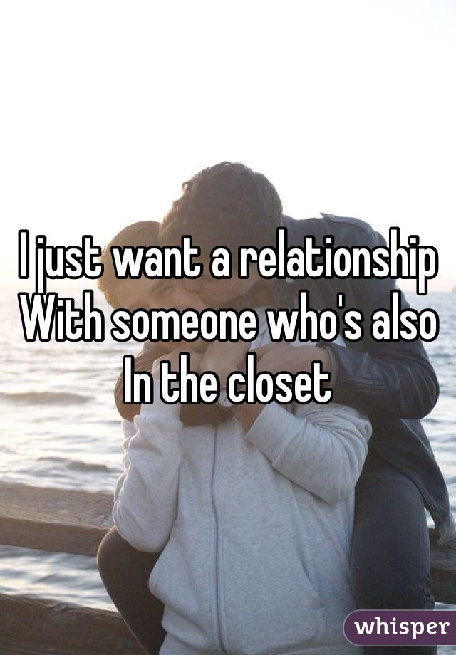 I just want a relationship  With someone who's also  In the closet