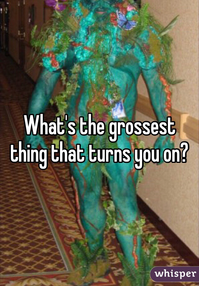 What's the grossest thing that turns you on?