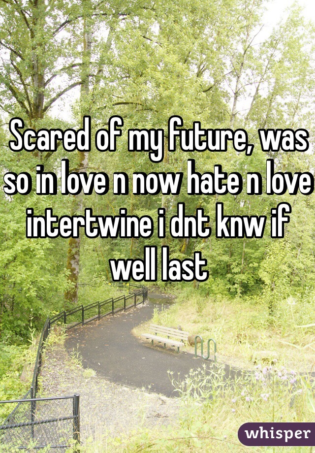 Scared of my future, was so in love n now hate n love intertwine i dnt knw if well last