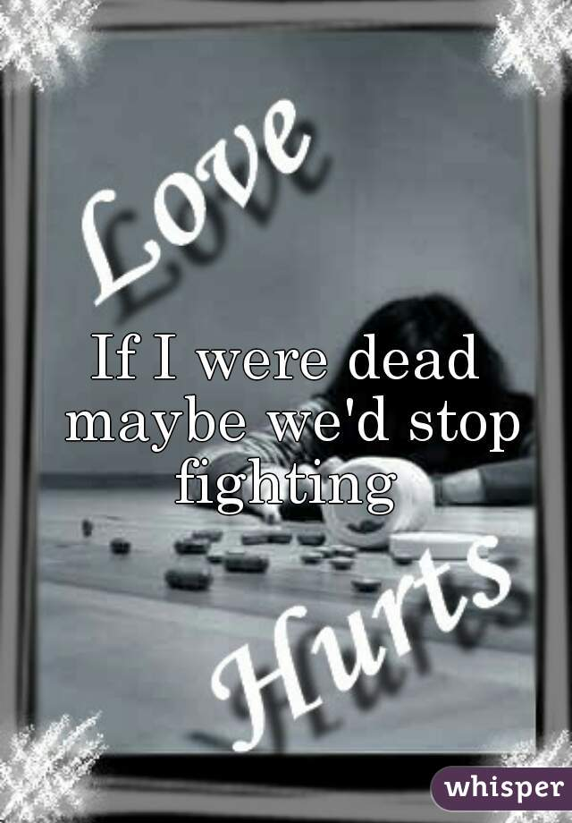 If I were dead maybe we'd stop fighting