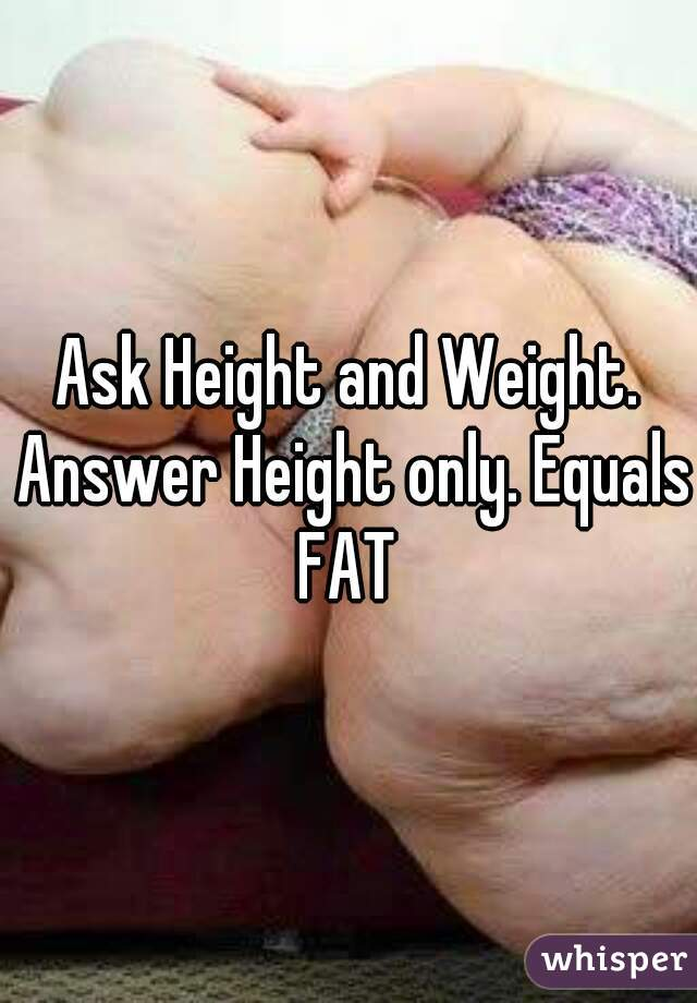 Ask Height and Weight. Answer Height only. Equals FAT