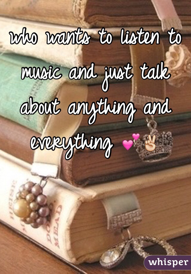 who wants to listen to music and just talk about anything and everything 💕✌️