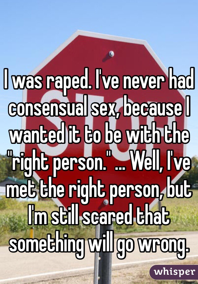 "I was raped. I've never had consensual sex, because I wanted it to be with the ""right person."" ... Well, I've met the right person, but I'm still scared that something will go wrong."