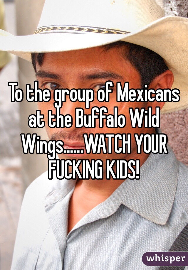 To the group of Mexicans at the Buffalo Wild Wings......WATCH YOUR FUCKING KIDS!