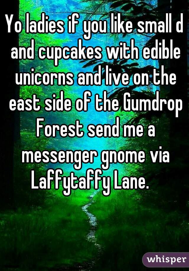 Yo ladies if you like small d and cupcakes with edible unicorns and live on the east side of the Gumdrop Forest send me a messenger gnome via Laffytaffy Lane.