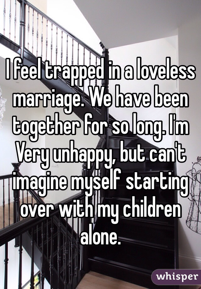 I feel trapped in a loveless marriage. We have been together for so long. I'm Very unhappy, but can't imagine myself starting over with my children alone.