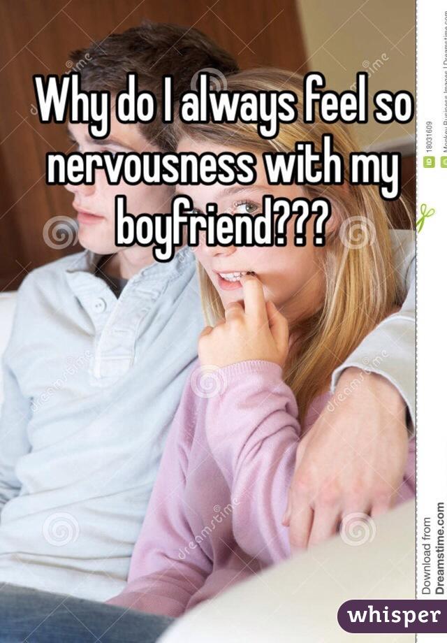 Why do I always feel so nervousness with my boyfriend???