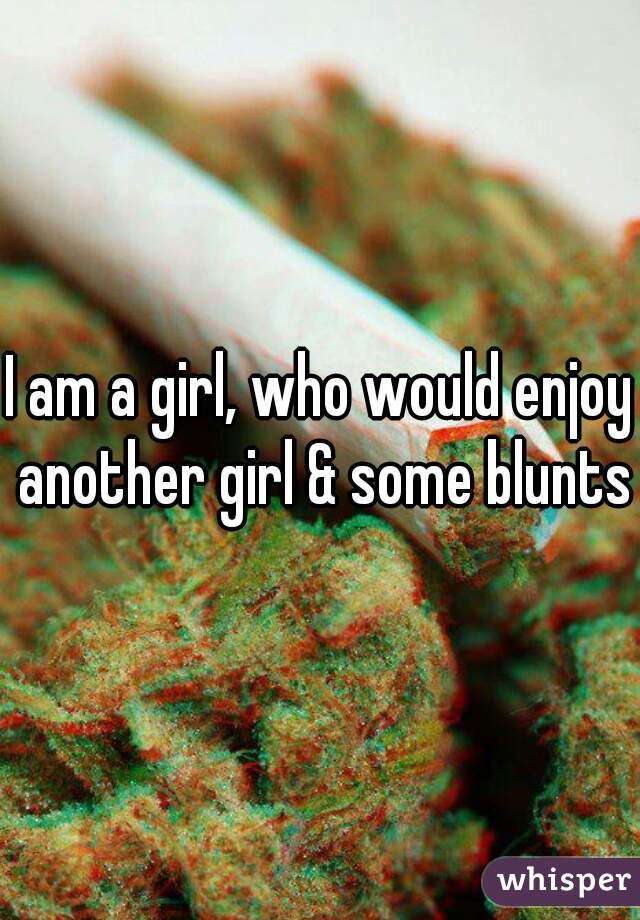 I am a girl, who would enjoy another girl & some blunts
