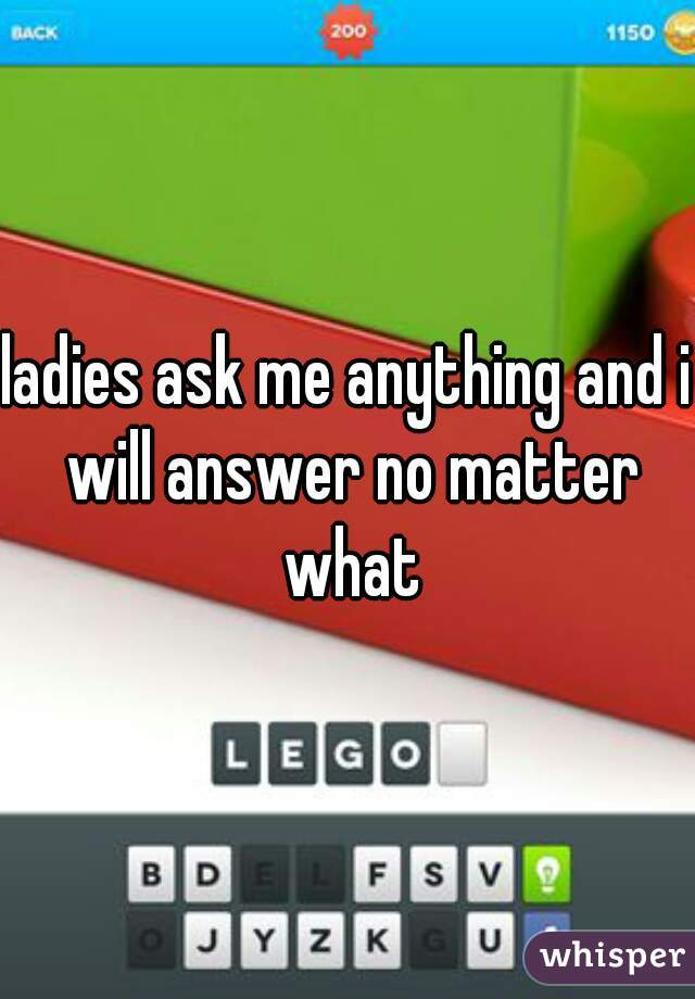 ladies ask me anything and i will answer no matter what