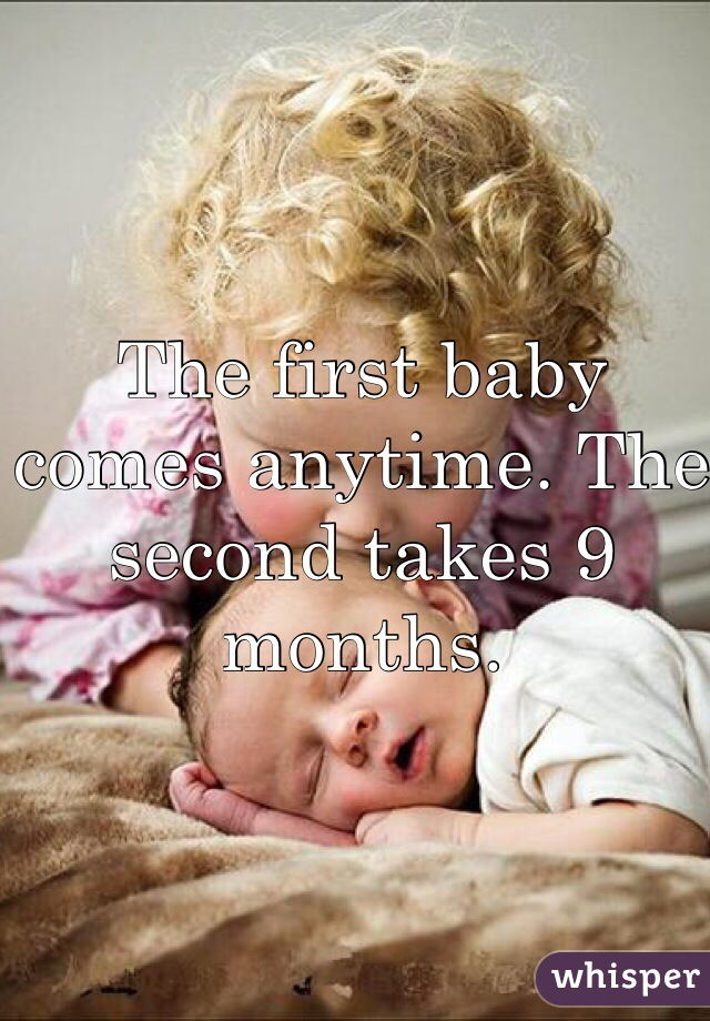 The first baby comes anytime. The second takes 9 months.