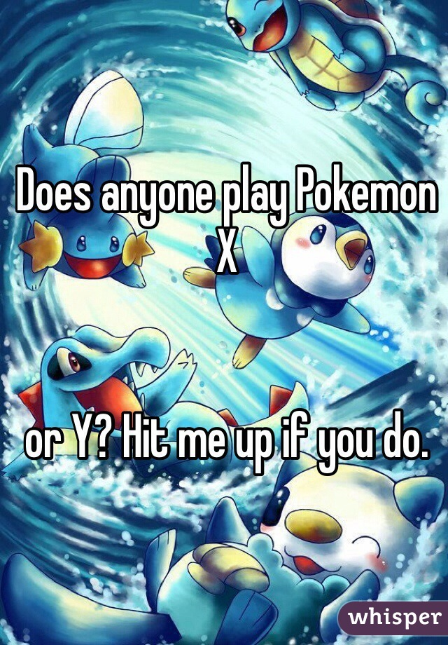 Does anyone play Pokemon X    or Y? Hit me up if you do.