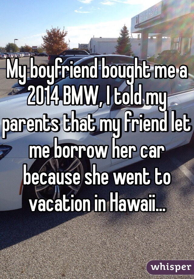 My boyfriend bought me a 2014 BMW, I told my parents that my friend let me borrow her car because she went to vacation in Hawaii...