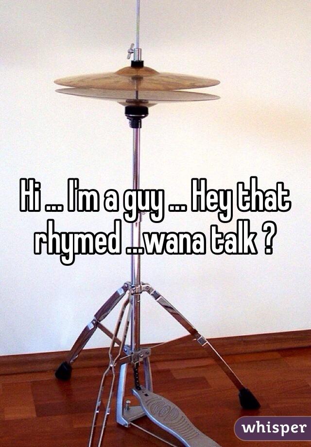 Hi ... I'm a guy ... Hey that rhymed ...wana talk ?