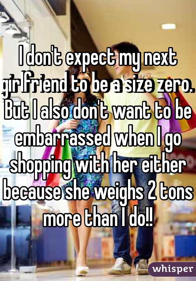 I don't expect my next girlfriend to be a size zero. But I also don't want to be embarrassed when I go shopping with her either because she weighs 2 tons more than I do!!
