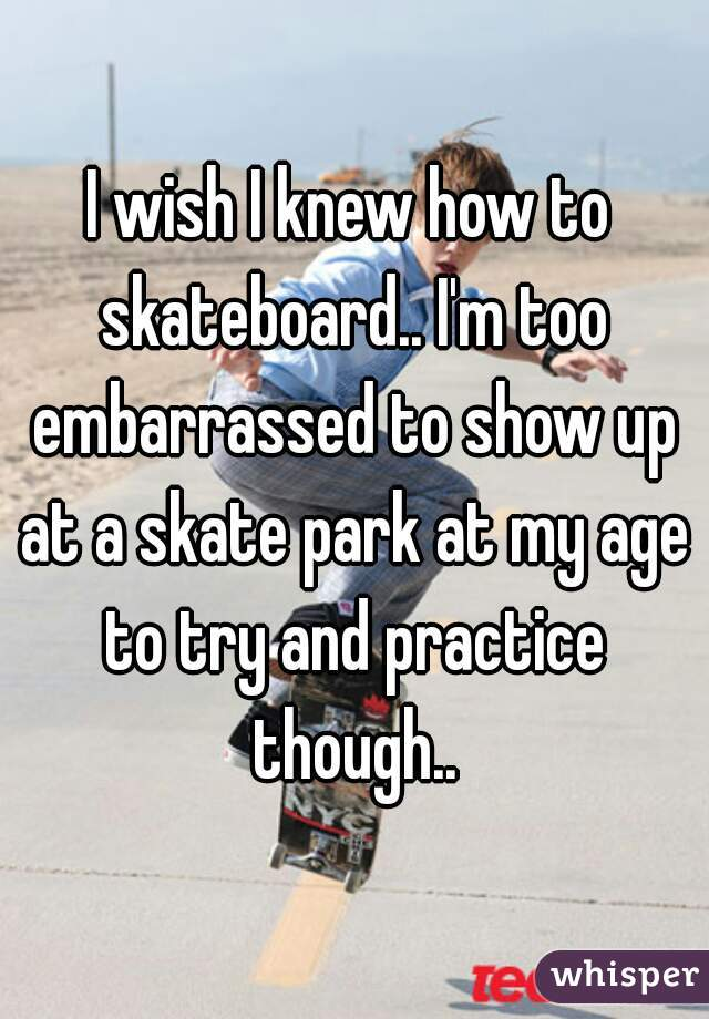 I wish I knew how to skateboard.. I'm too embarrassed to show up at a skate park at my age to try and practice though..