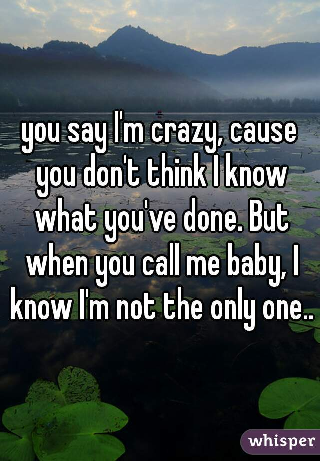 you say I'm crazy, cause you don't think I know what you've done. But when you call me baby, I know I'm not the only one..