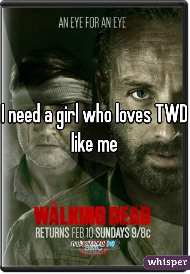 I need a girl who loves TWD like me