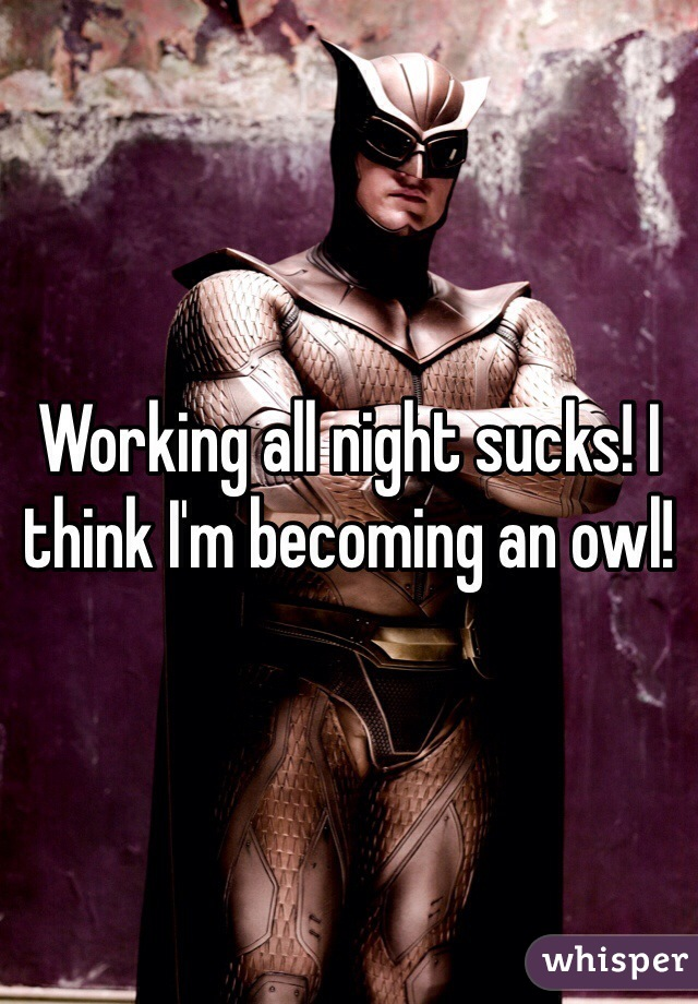 Working all night sucks! I think I'm becoming an owl!