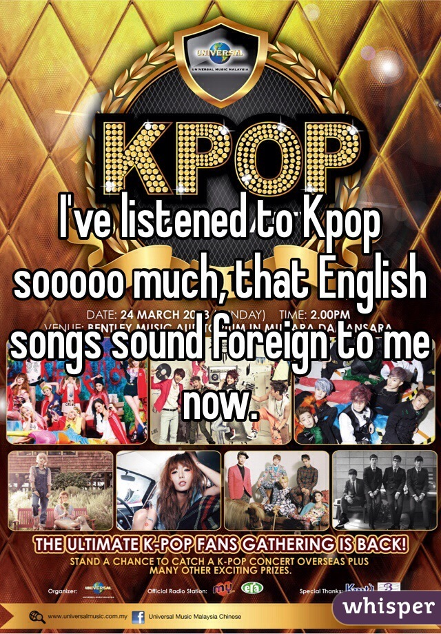 I've listened to Kpop sooooo much, that English songs sound foreign to me now.
